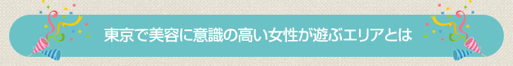 東京で美容に意識の高い女性が遊ぶエリアとは
